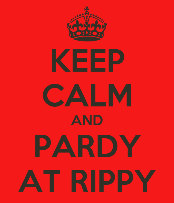 KEEP CALM AND PARDY AT RIPPY
