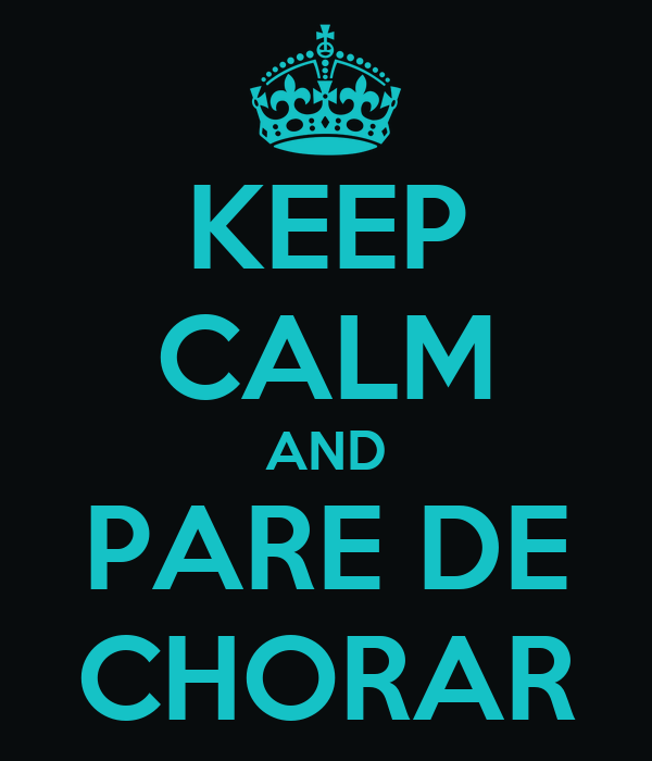 KEEP CALM AND PARE DE CHORAR
