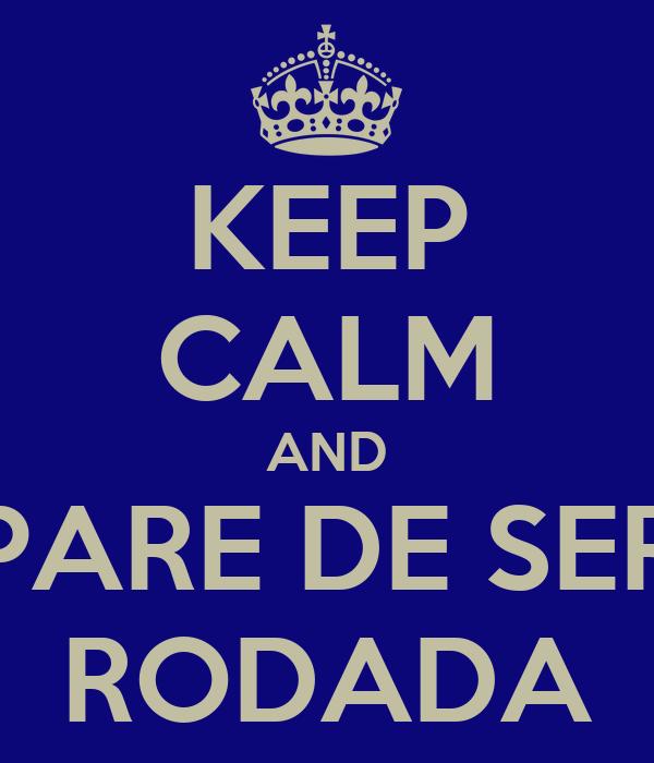 KEEP CALM AND PARE DE SER RODADA