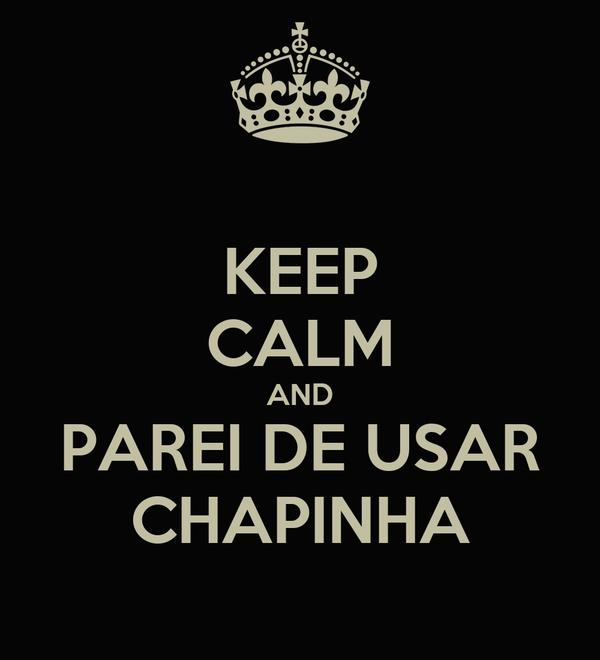 KEEP CALM AND PAREI DE USAR CHAPINHA