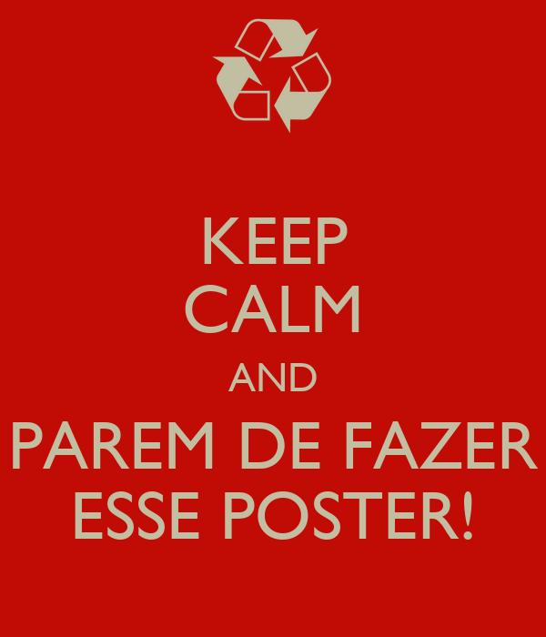 KEEP CALM AND PAREM DE FAZER ESSE POSTER!