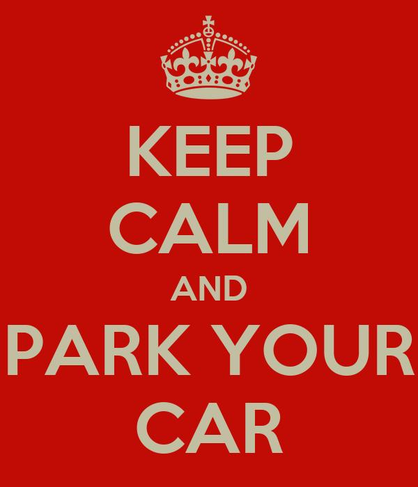 KEEP CALM AND PARK YOUR CAR