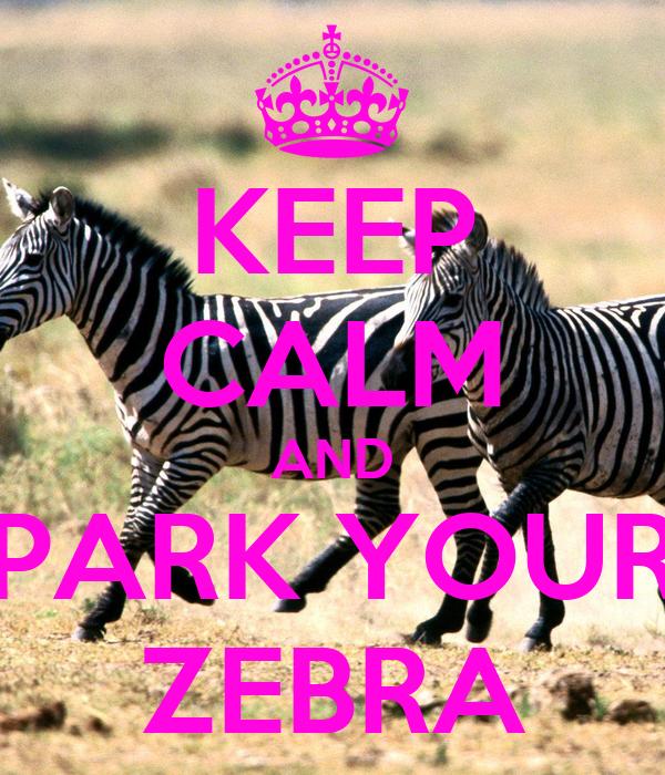 KEEP CALM AND PARK YOUR ZEBRA