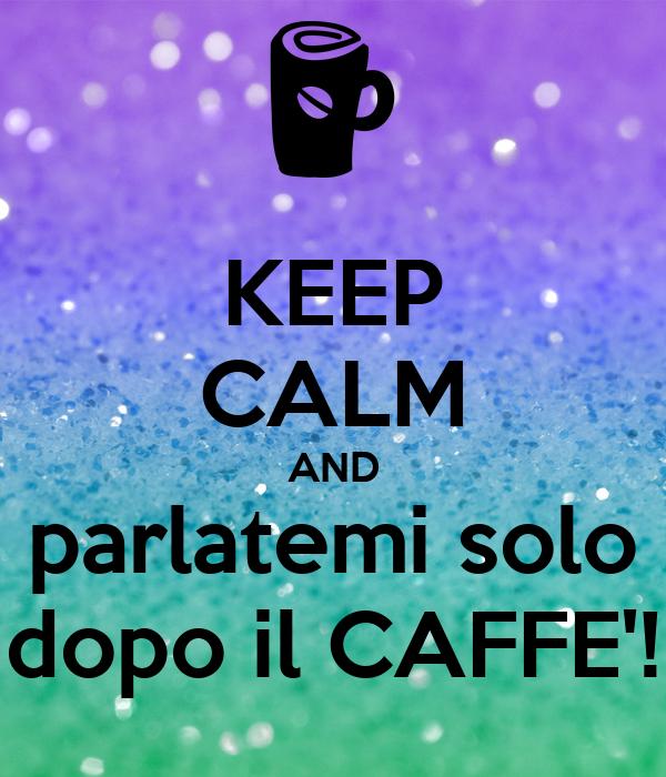 KEEP CALM AND parlatemi solo dopo il CAFFE'!