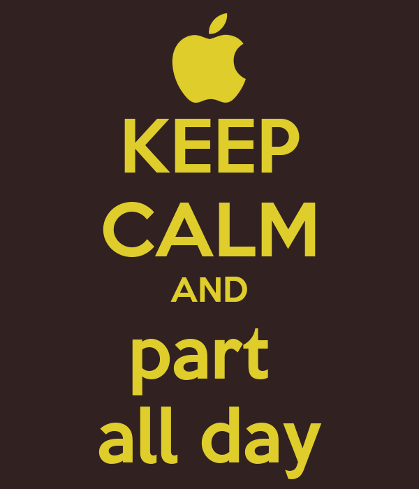 KEEP CALM AND part  all day