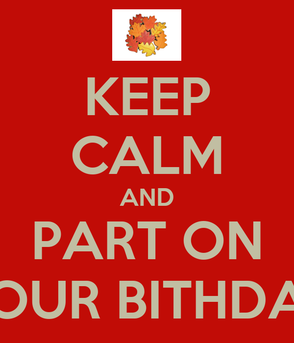 KEEP CALM AND PART ON YOUR BITHDAY