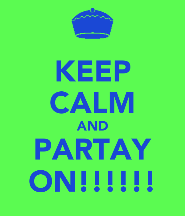 KEEP CALM AND PARTAY ON!!!!!!