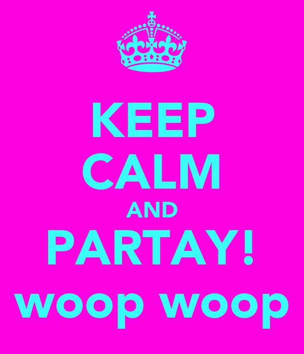 KEEP CALM AND PARTAY! woop woop