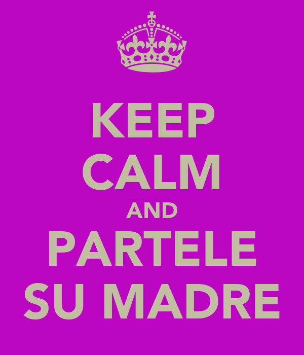 KEEP CALM AND PARTELE SU MADRE