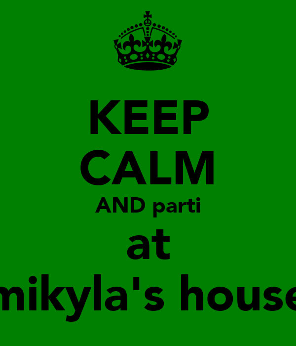 KEEP CALM AND parti at mikyla's house