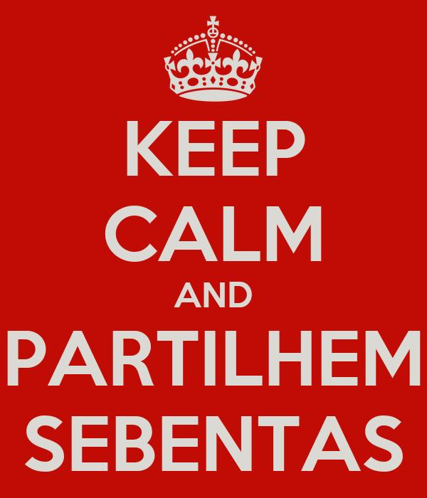 KEEP CALM AND PARTILHEM SEBENTAS