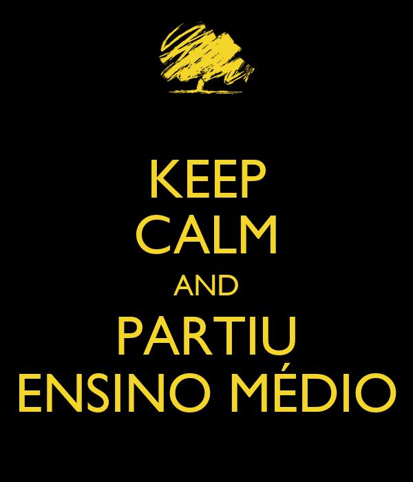 KEEP CALM AND PARTIU ENSINO MÉDIO