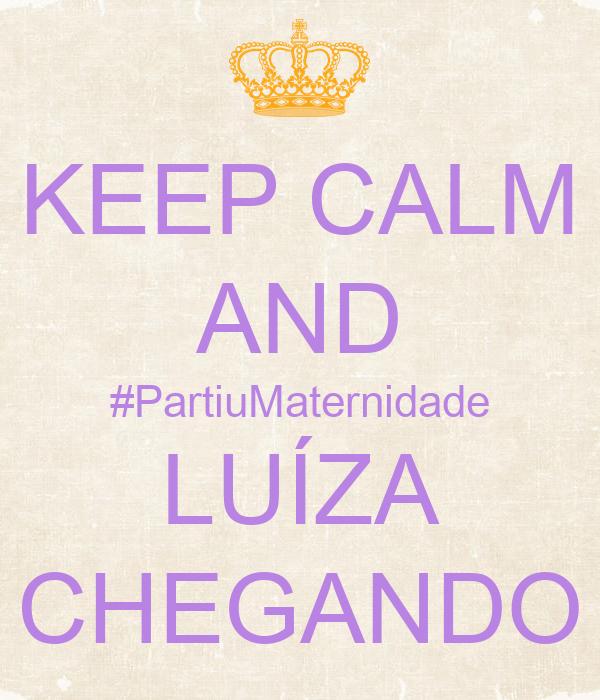 KEEP CALM AND #PartiuMaternidade LUÍZA CHEGANDO