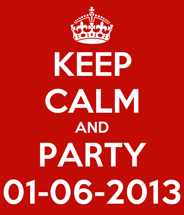KEEP CALM AND PARTY 01-06-2013