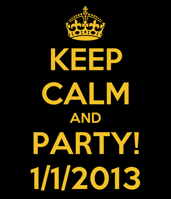KEEP CALM AND PARTY! 1/1/2013