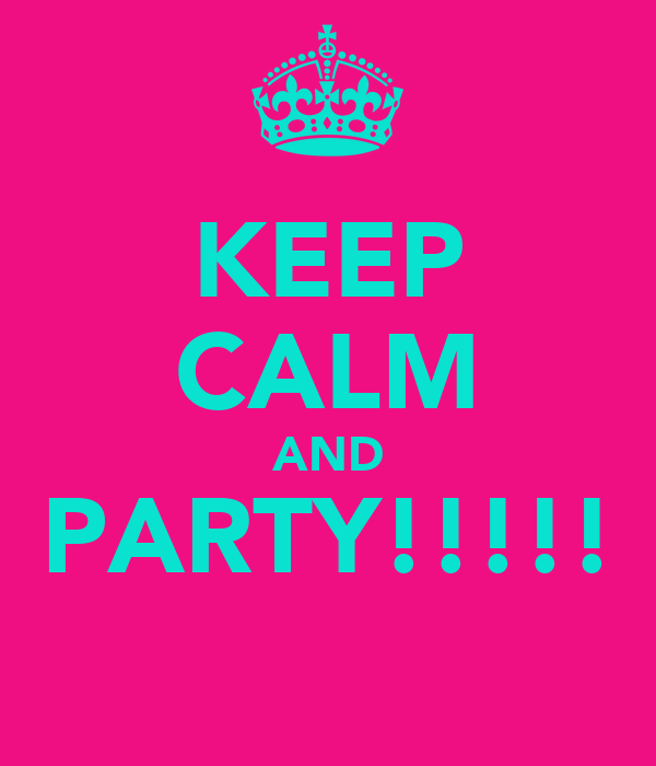 KEEP CALM AND PARTY!!!!!