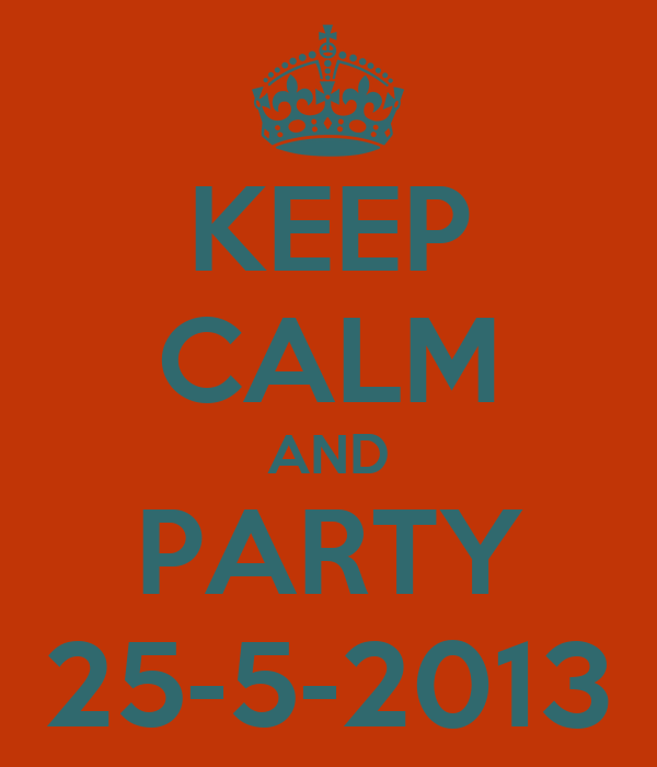 KEEP CALM AND PARTY 25-5-2013