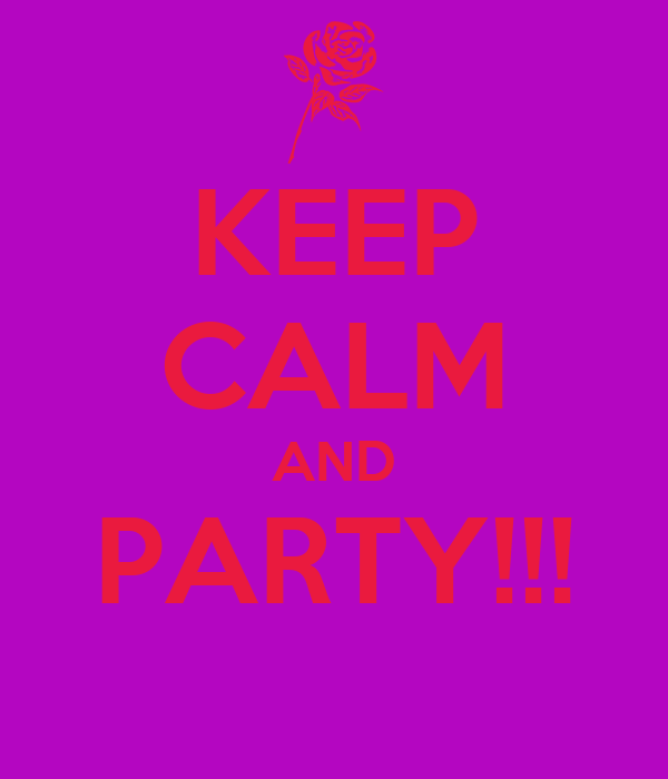 KEEP CALM AND PARTY!!!