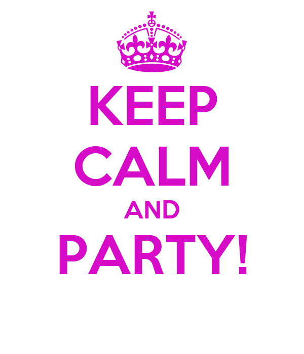 KEEP CALM AND PARTY!