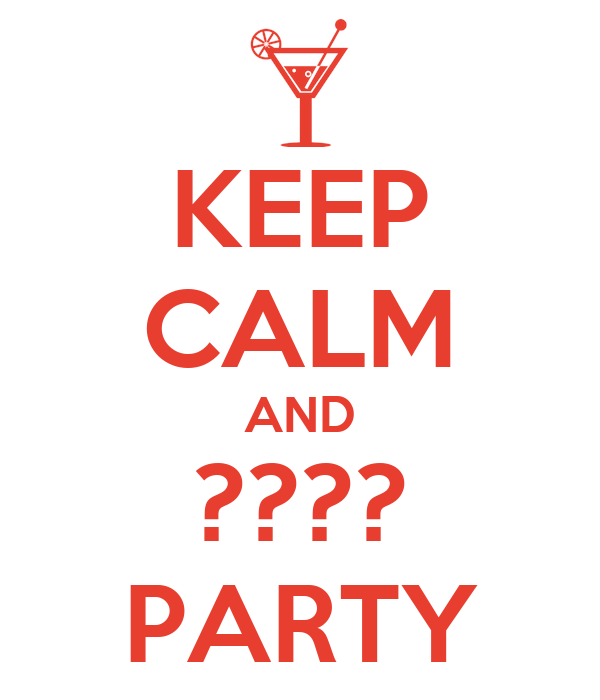 KEEP CALM AND ???? PARTY
