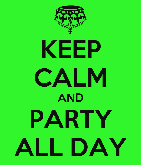 KEEP CALM AND PARTY ALL DAY