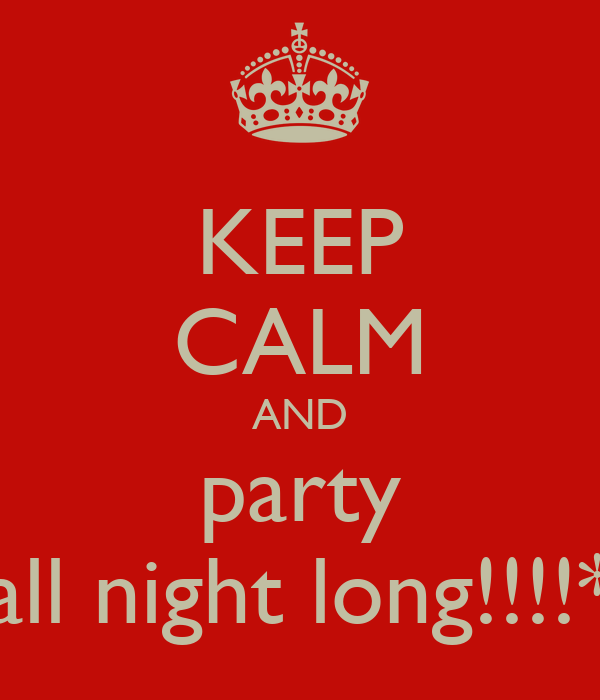KEEP CALM AND party all night long!!!!*