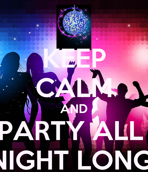KEEP CALM AND PARTY ALL  NIGHT LONG!