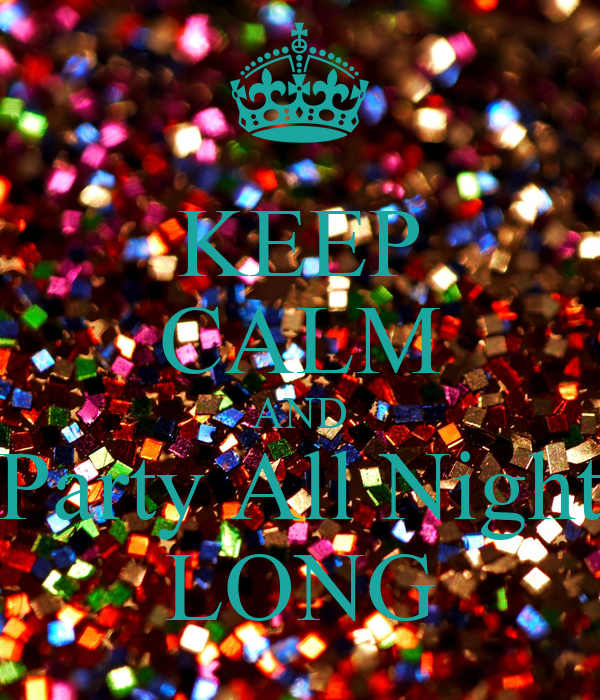KEEP CALM AND Party All Night LONG