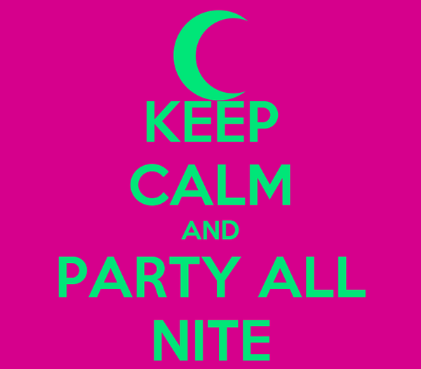KEEP CALM AND PARTY ALL NITE