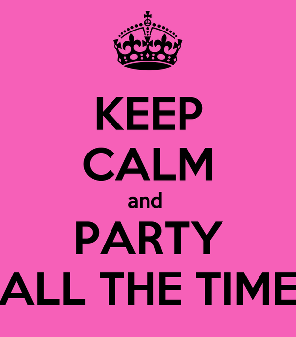 KEEP CALM and  PARTY ALL THE TIME