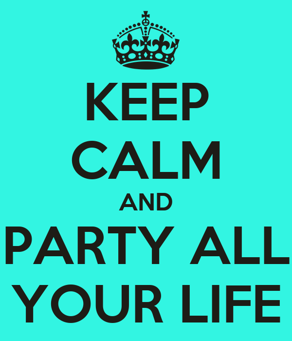 KEEP CALM AND PARTY ALL YOUR LIFE
