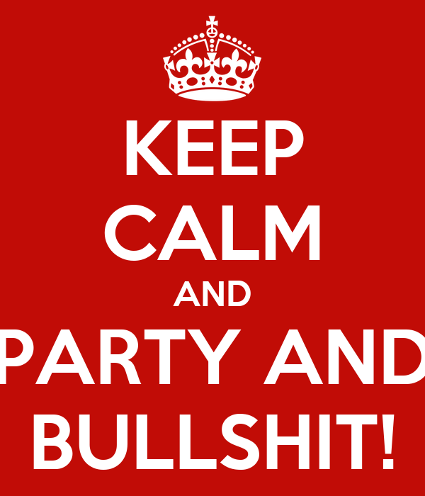 KEEP CALM AND PARTY AND BULLSHIT!