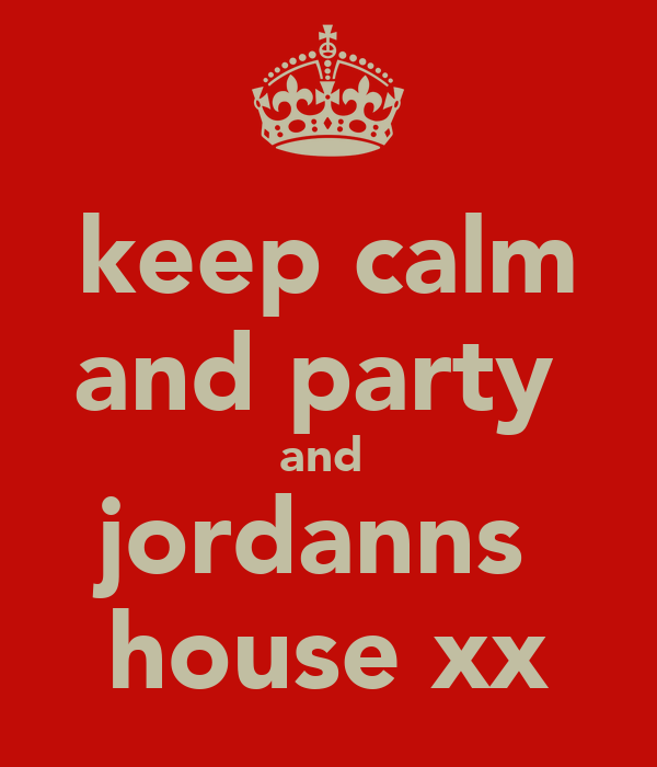 keep calm and party  and  jordanns  house xx