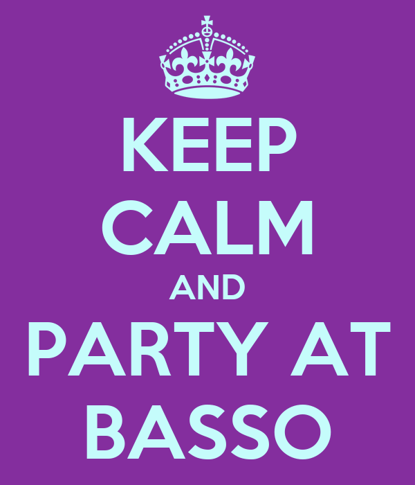 KEEP CALM AND PARTY AT BASSO