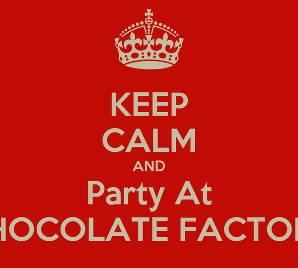 KEEP CALM AND Party At CHOCOLATE FACTORY