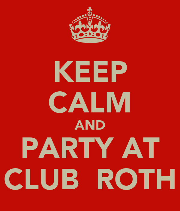 KEEP CALM AND PARTY AT CLUB  ROTH