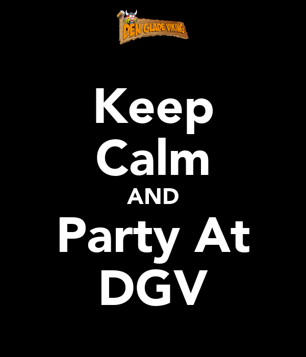Keep Calm AND Party At DGV