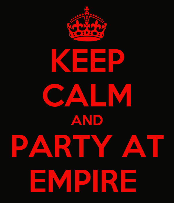 KEEP CALM AND PARTY AT EMPIRE