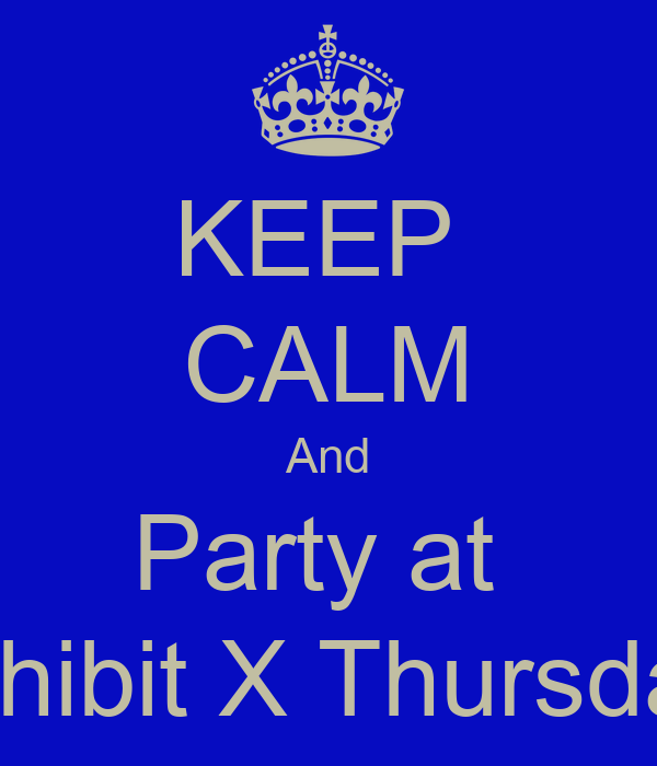 KEEP  CALM And Party at  Exhibit X Thursday