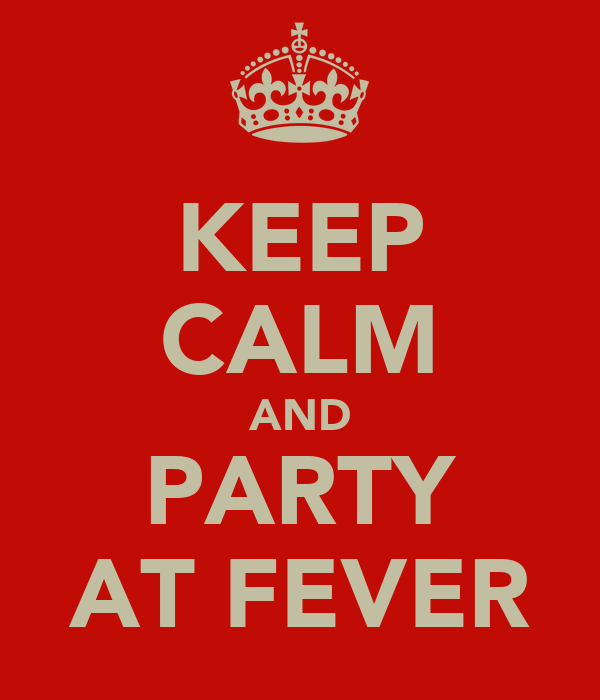 KEEP CALM AND PARTY AT FEVER