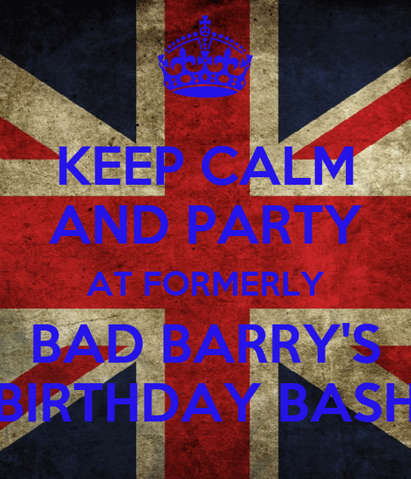 KEEP CALM AND PARTY AT FORMERLY BAD BARRY'S BIRTHDAY BASH