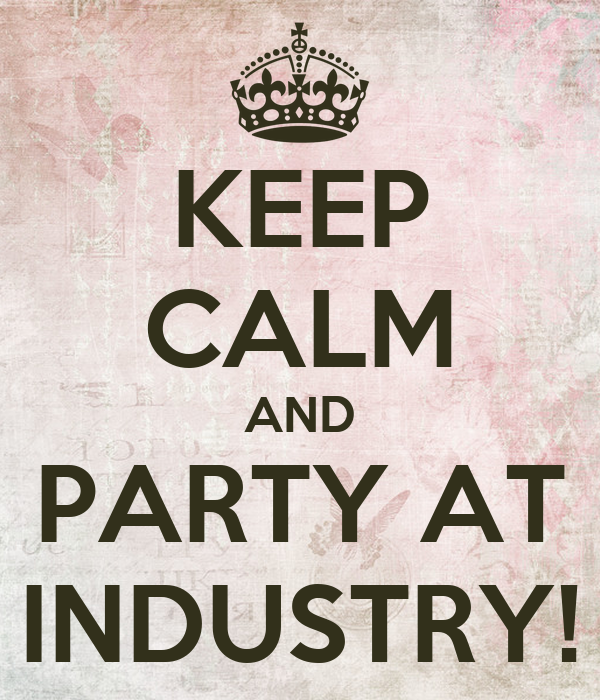 KEEP CALM AND PARTY AT INDUSTRY!