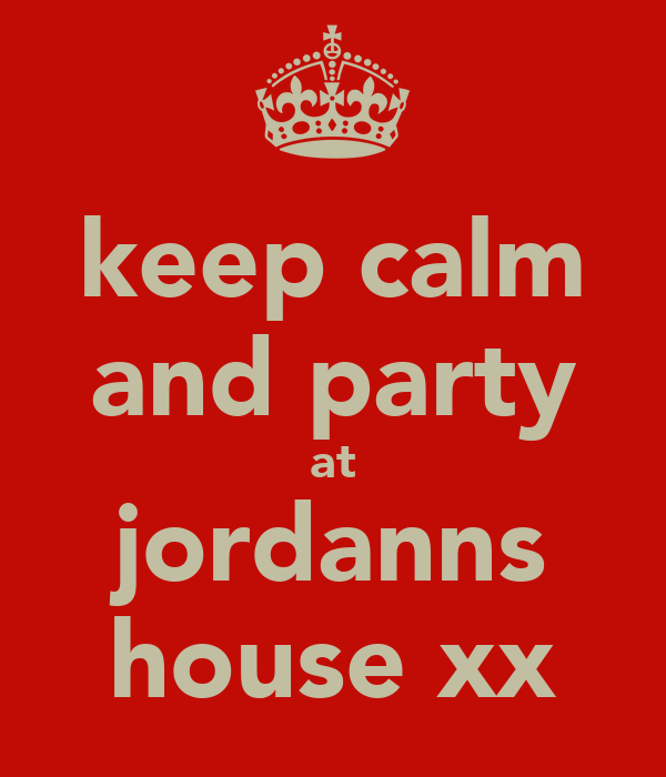 keep calm and party at jordanns house xx