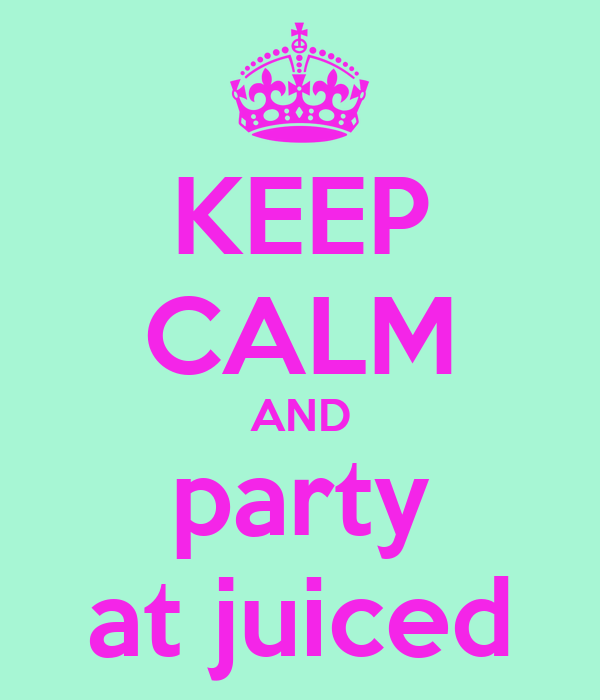 KEEP CALM AND party at juiced