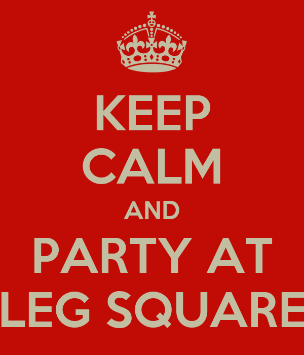 KEEP CALM AND PARTY AT LEG SQUARE