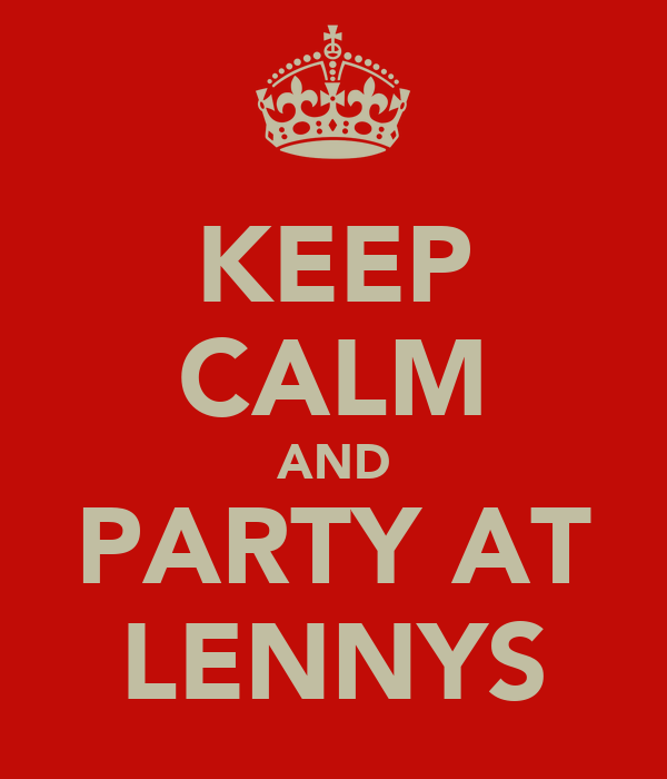 KEEP CALM AND PARTY AT LENNYS