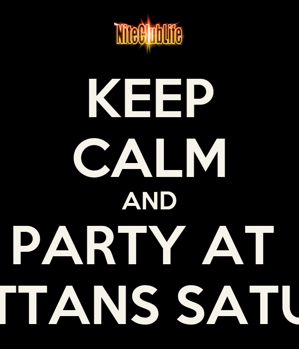 KEEP CALM AND PARTY AT  MANHATTANS SATURDAYS