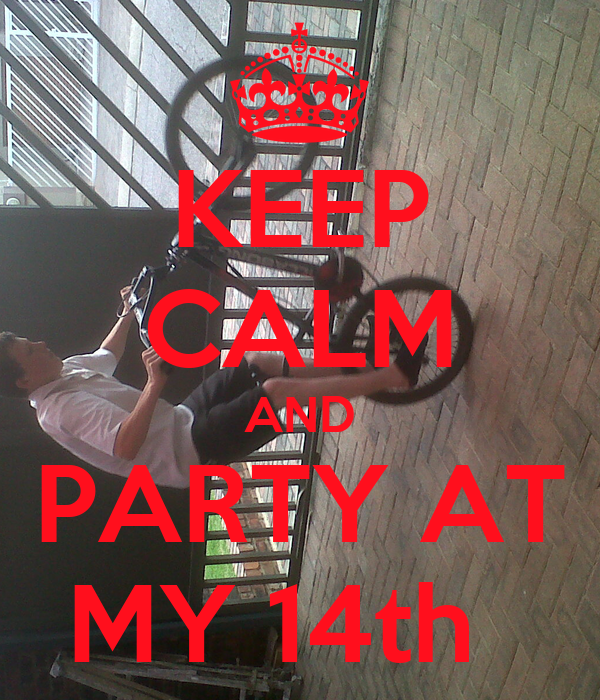 KEEP CALM AND PARTY AT MY 14th