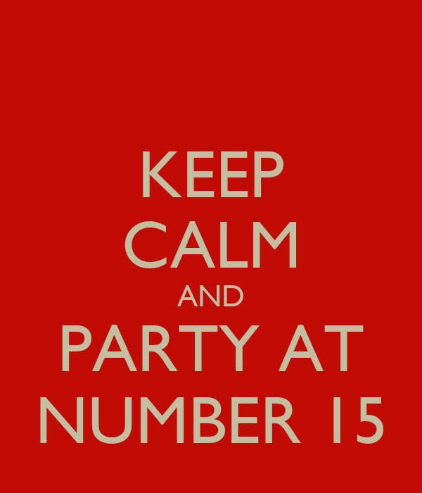 KEEP CALM AND PARTY AT NUMBER 15