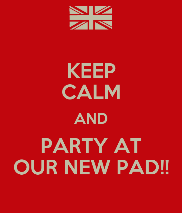 KEEP CALM AND PARTY AT OUR NEW PAD!!